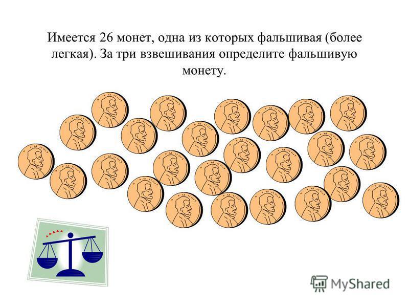 Имеется 26 монет, одна из которых фальшивая (более легкая). За три взвешивания определите фальшивую монету.