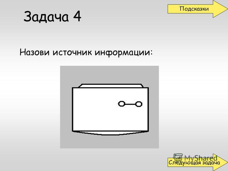 Задача 4 Назови источник информации: Подсказки Следующая задача