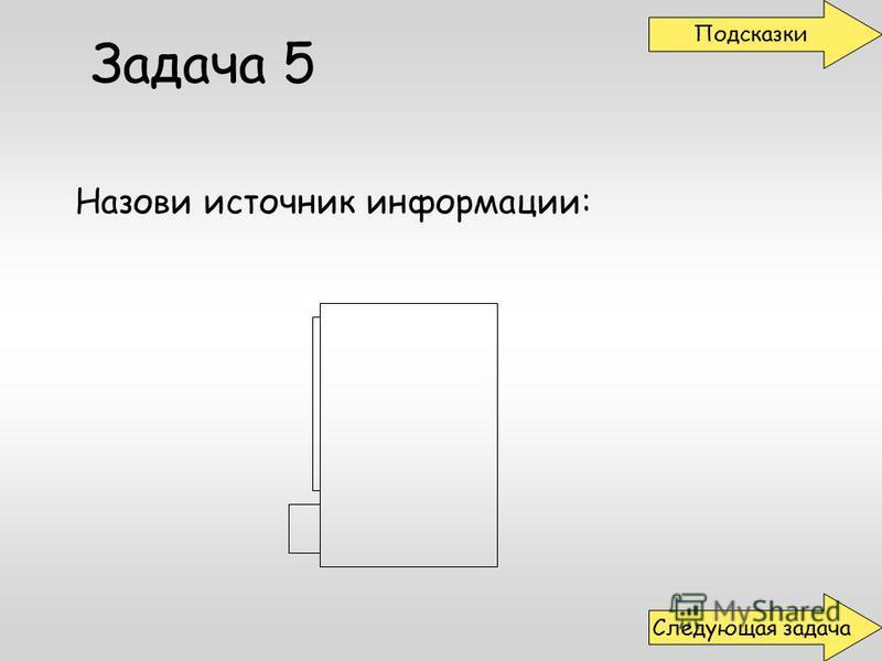 Задача 5 Назови источник информации: Подсказки Следующая задача