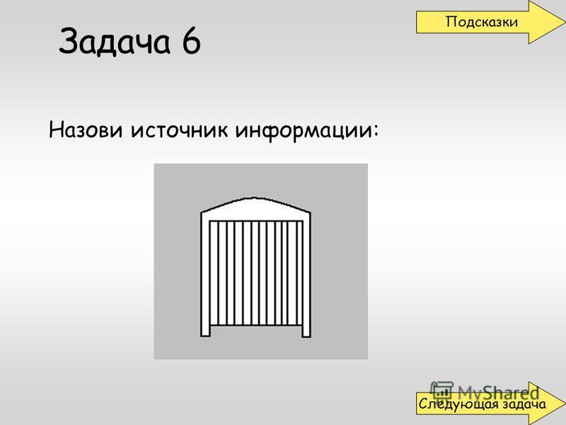 Задача 6 Назови источник информации: Подсказки Следующая задача