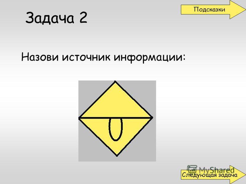 Задача 2 Назови источник информации: Подсказки Следующая задача