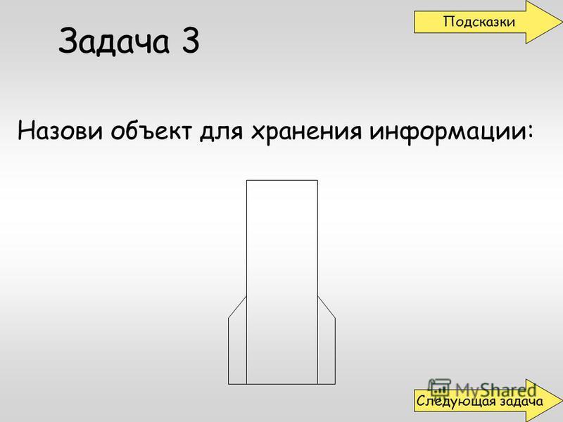 Назови объект для хранения информации: Задача 3 Подсказки Следующая задача