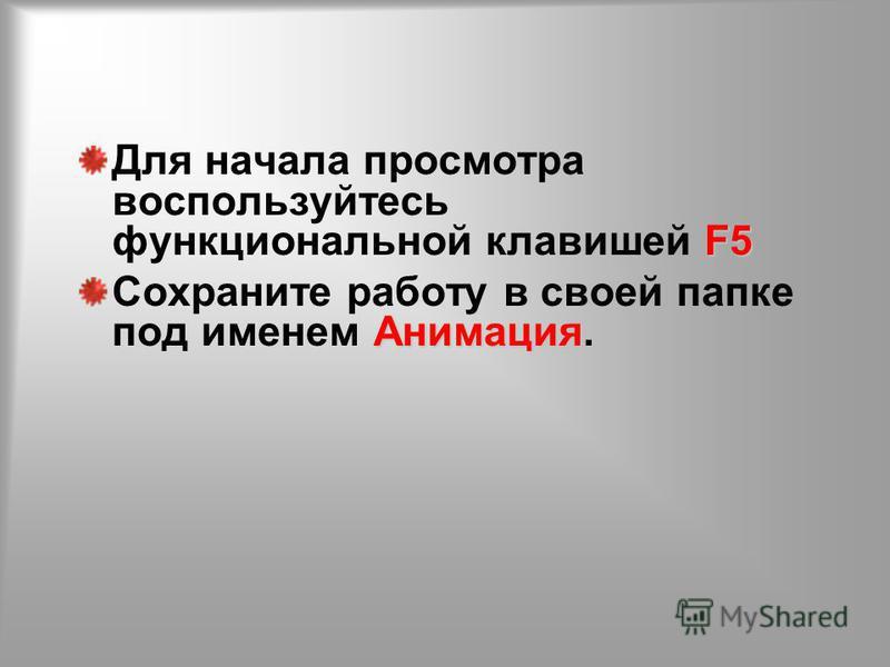 F5 Для начала просмотра воспользуйтесь функциональной клавишей F5 Анимация. Сохраните работу в своей папке под именем Анимация.