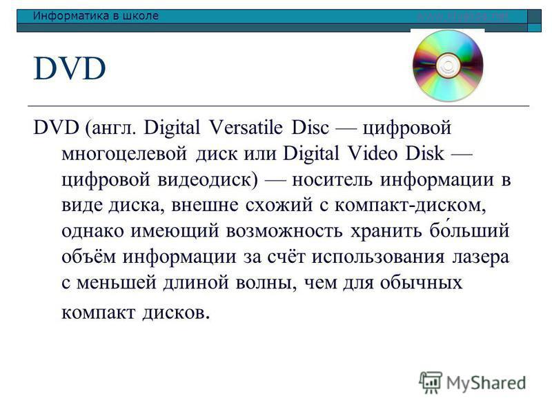 Информатика в школе www.klyaksa.netwww.klyaksa.net DVD DVD (англ. Digital Versatile Disc цифровой многоцелевой диск или Digital Video Disk цифровой видеодиск) носитель информации в виде диска, внешне схожий с компакт-диском, однако имеющий возможност