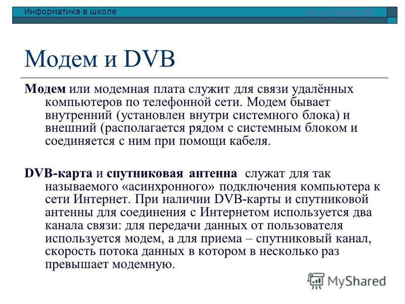 Информатика в школе www.klyaksa.netwww.klyaksa.net Модем и DVB Модем или модемная плата служит для связи удалённых компьютеров по телефонной сети. Модем бывает внутренний (установлен внутри системного блока) и внешний (располагается рядом с системным