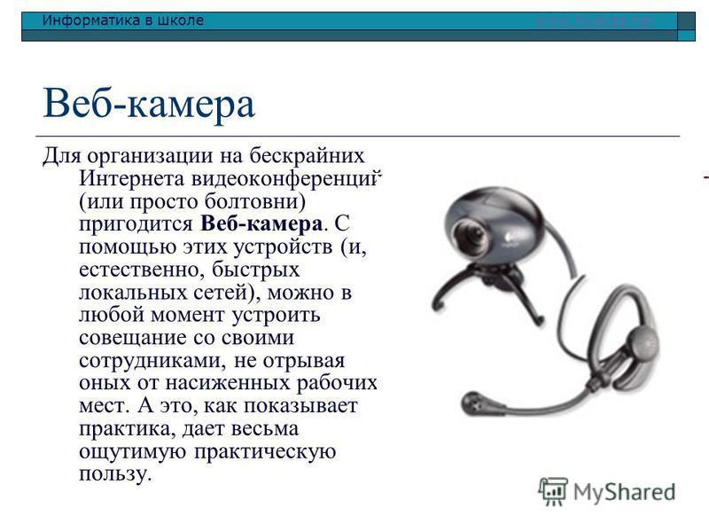 Информатика в школе www.klyaksa.netwww.klyaksa.net Веб-камера Для организации на бескрайних Интернета видеоконференций (или просто полтовни) пригодится Веб-камера. С помощью этих устройств (и, естественно, быстрых локальных сетей), можно в люпой моме