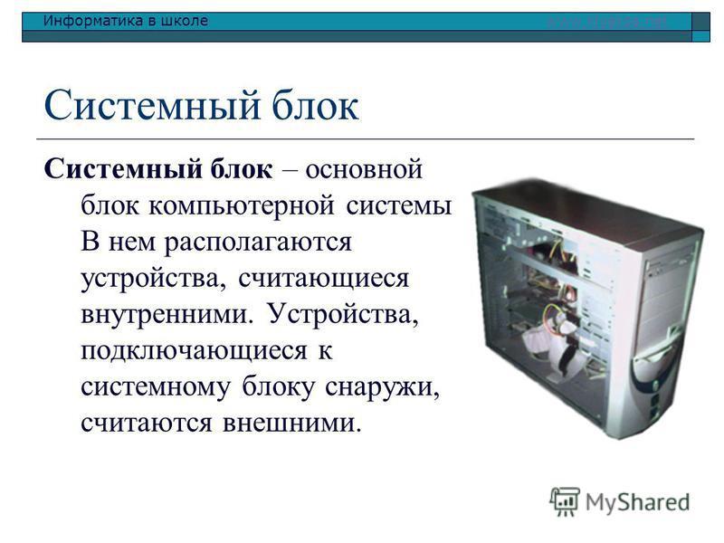 Информатика в школе www.klyaksa.netwww.klyaksa.net Системный блок Системный блок – основной блок компьютерной системы. В нем располагаются устройства, считающиеся внутренними. Устройства, подключающиеся к системному блоку снаружи, считаются внешними.