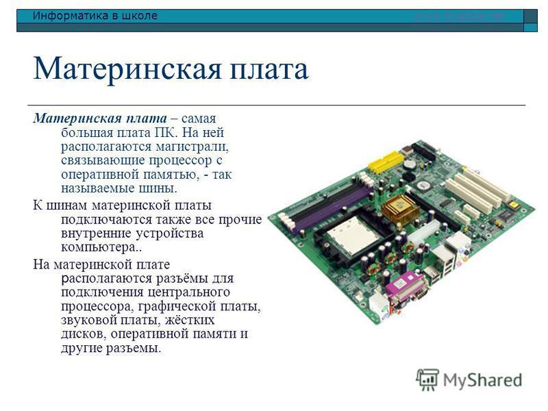 Информатика в школе www.klyaksa.netwww.klyaksa.net Материнская плата Материнская плата – самая польшая плата ПК. На ней располагаются магистрали, связывающие процессор с оперативной памятью, - так называемые шины. К шинам материнской платы подключают