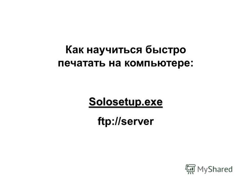 Как научиться быстро печатать на компьютере:Solosetup.exe ftp://server