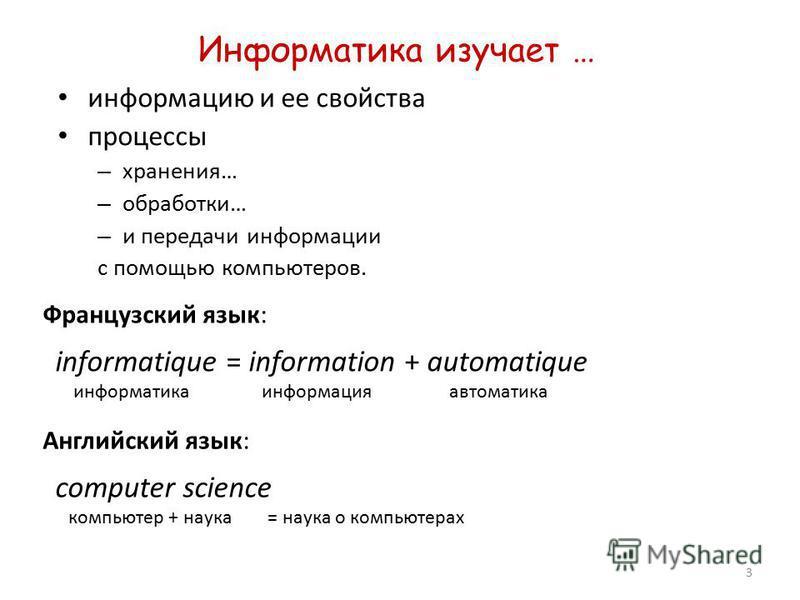 3 Информатика изучает … информацию и ее свойства процессы – хранения… – обработки… – и передачи информации с помощью компьютеров. informatique = information + automatique информатика информация автоматика Французский язык: Английский язык: computer s