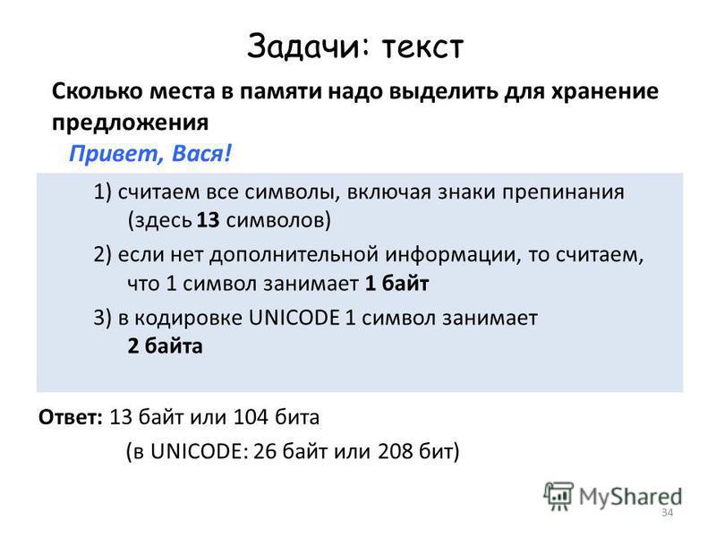 34 Задачи: текст Сколько места в памяти надо выделить для хранение предложения Привет, Вася! Ответ: 13 байт или 104 бита (в UNICODE: 26 байт или 208 бит) 1) считаем все символы, включая знаки препинания (здесь 13 символов) 2) если нет дополнительной