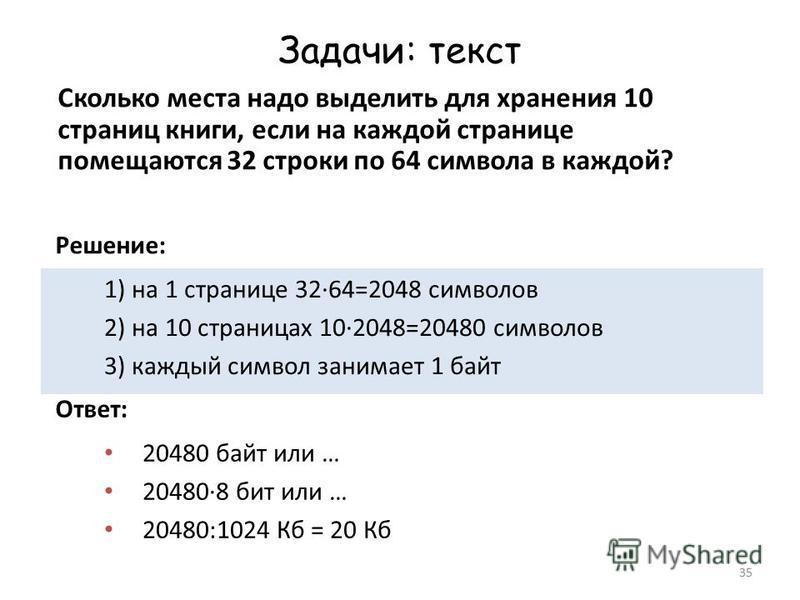 35 Задачи: текст Сколько места надо выделить для хранения 10 страниц книги, если на каждой странице помещаются 32 строки по 64 символа в каждой? 1) на 1 странице 32·64=2048 символов 2) на 10 страницах 10·2048=20480 символов 3) каждый символ занимает