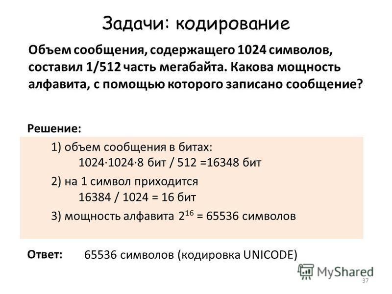 37 Задачи: кодирование Объем сообщения, содержащего 1024 символов, составил 1/512 часть мегабайта. Какова мощность алфавита, с помощью которого записано сообщение? 1) объем сообщения в битах: 1024·1024·8 бит / 512 =16348 бит 2) на 1 символ приходится