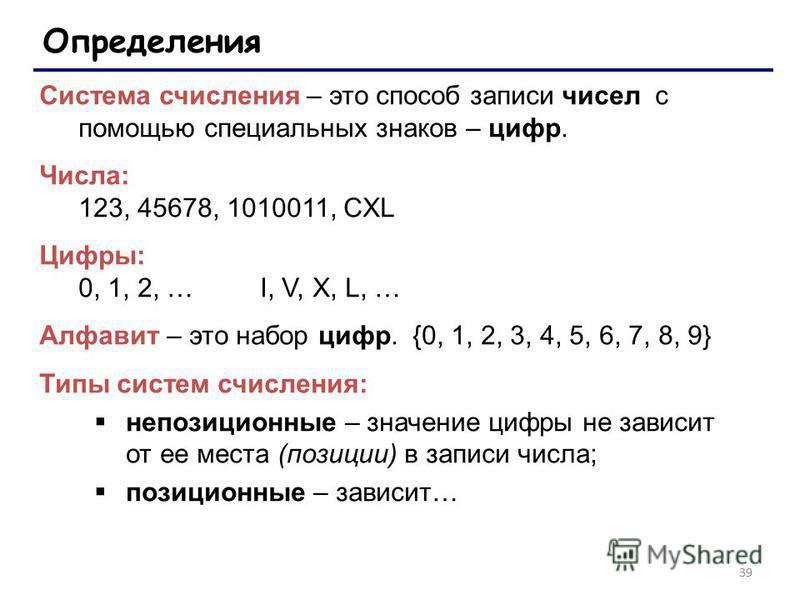 39 Определения Система счисления – это способ записи чисел с помощью специальных знаков – цифр. Числа: 123, 45678, 1010011, CXL Цифры: 0, 1, 2, … I, V, X, L, … Алфавит – это набор цифр. {0, 1, 2, 3, 4, 5, 6, 7, 8, 9} Типы систем счисления: непозицион
