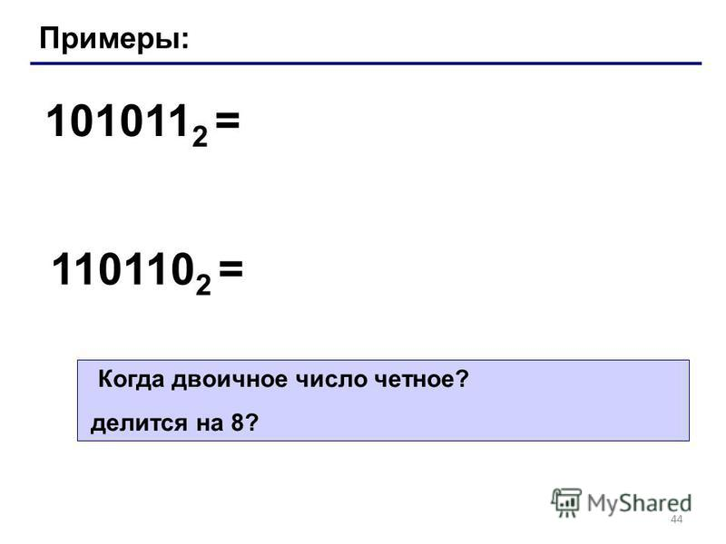 44 Примеры: 101011 2 = 110110 2 = Когда двоичное число четное? делится на 8?
