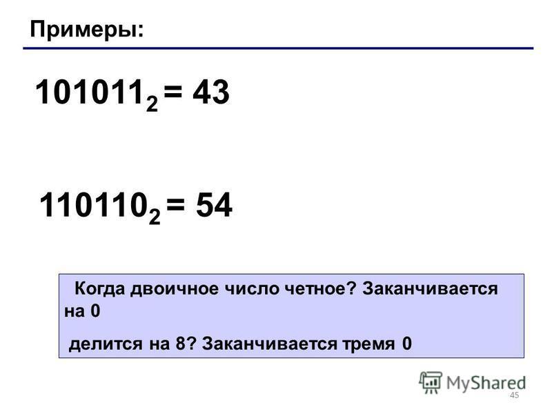 45 Примеры: 101011 2 = 43 110110 2 = 54 Когда двоичное число четное? Заканчивается на 0 делится на 8? Заканчивается тремя 0