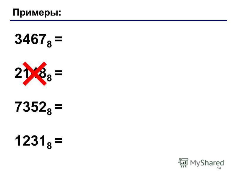 54 Примеры: 3467 8 = 2148 8 = 7352 8 = 1231 8 =