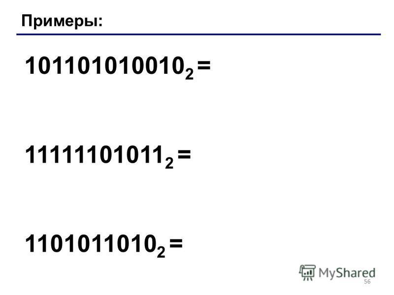 56 Примеры: 101101010010 2 = 11111101011 2 = 1101011010 2 =