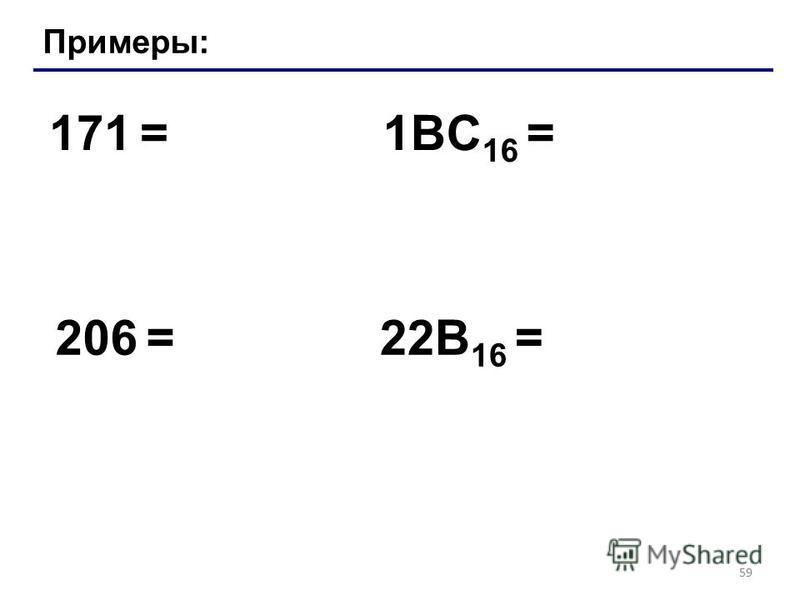 59 Примеры: 171 = 206 = 1BC 16 = 22B 16 =