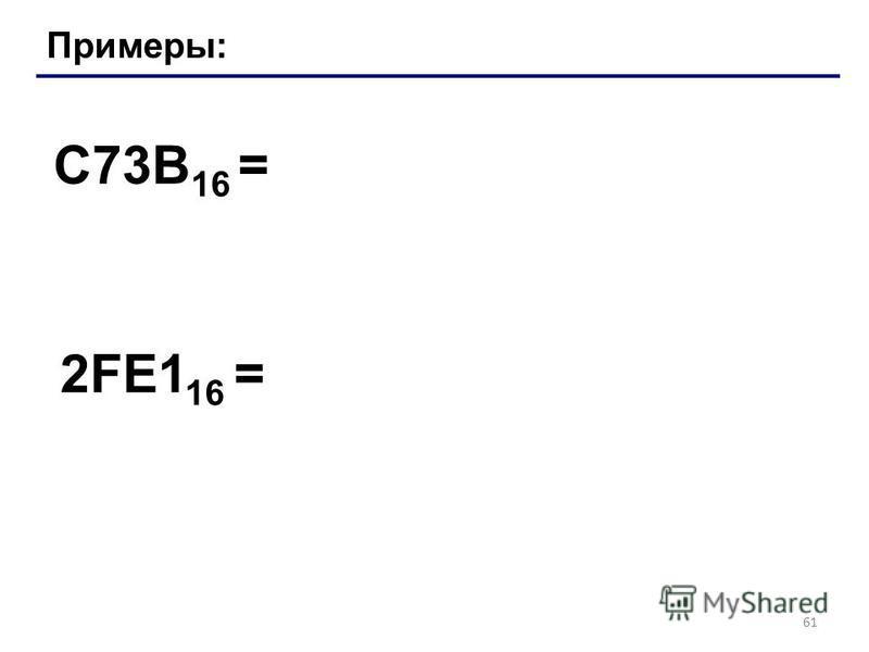 61 Примеры: C73B 16 = 2FE1 16 =