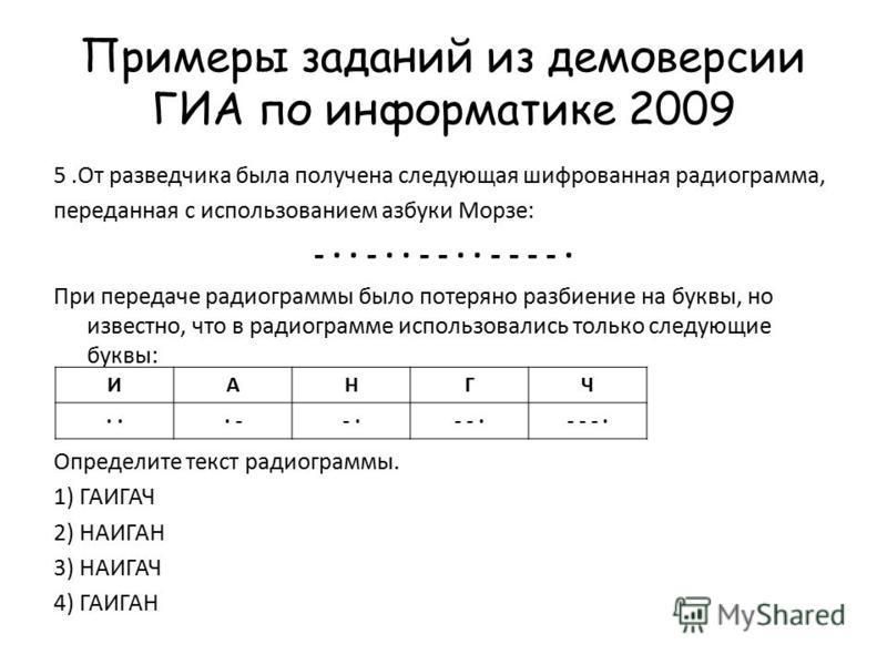 Примеры заданий из демоверсии ГИА по информатике 2009 5. От разведчика была получена следующая шифрованная радиограмма, переданная с использованием азбуки Морзе: - · · - · · - - · · - - - - · При передаче радиограммы было потеряно разбиение на буквы,