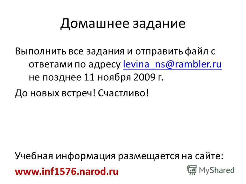 Домашнее задание Выполнить все задания и отправить файл с ответами по адресу levina_ns@rambler.ru не позднее 11 ноября 2009 г.levina_ns@rambler.ru До новых встреч! Счастливо! Учебная информация размещается на сайте: www.inf1576.narod.ru