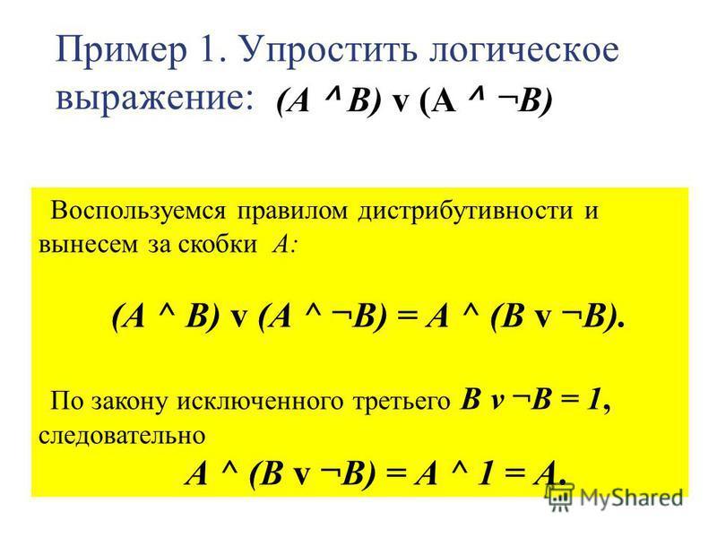 Пример 1. Упростить логическое выражение: Воспользуемся правилом дистрибутивности и вынесем за скобки А: (А ^ В) v (А ^ ¬В) = А ^ (В v ¬В). По закону исключенного третьего В v ¬В = 1, следовательно А ^ (В v ¬B) = А ^ 1 = А. (А ^ В) v (A ^ ¬В)