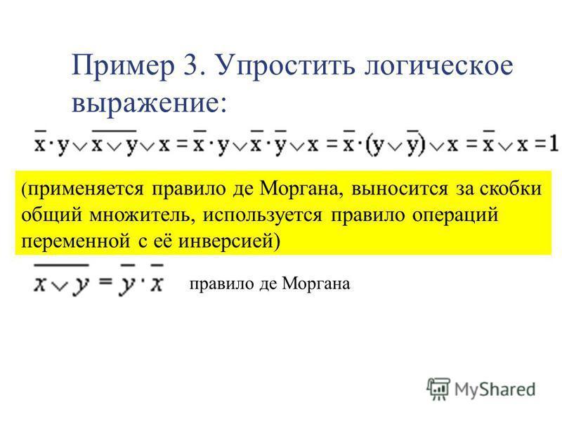 Пример 3. Упростить логическое выражение: ( применяется правило де Моргана, выносится за скобки общий множитель, используется правило операций переменной с её инверсией) правило де Моргана