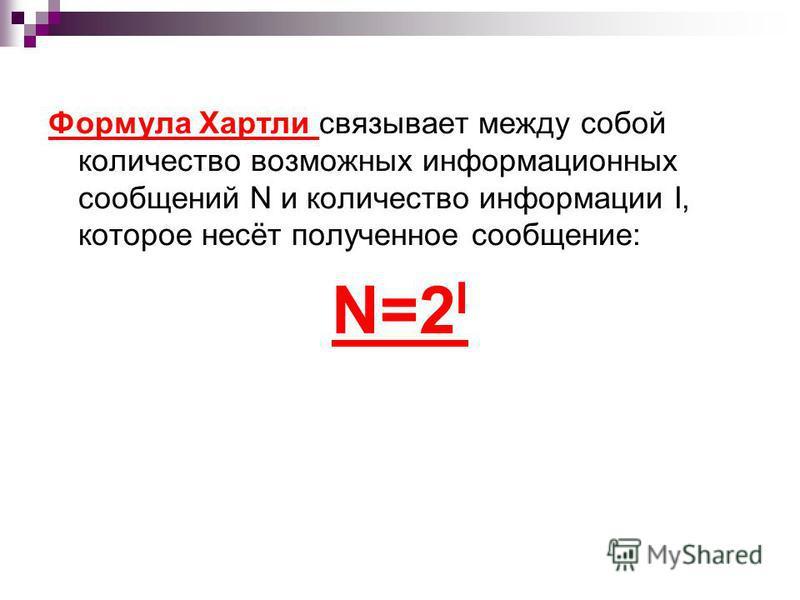 Формула Хартли связывает между собой количество возможных информационных сообщений N и количество информации I, которое несёт полученное сообщение: N=2 I