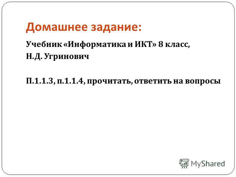 Домашнее задание : Учебник « Информатика и ИКТ » 8 класс, Н. Д. Угринович П.1.1.3, п.1.1.4, прочитать, ответить на вопросы