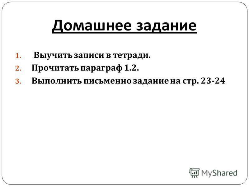 Домашнее задание 1. Выучить записи в тетради. 2. Прочитать параграф 1.2. 3. Выполнить письменно задание на стр. 23-24