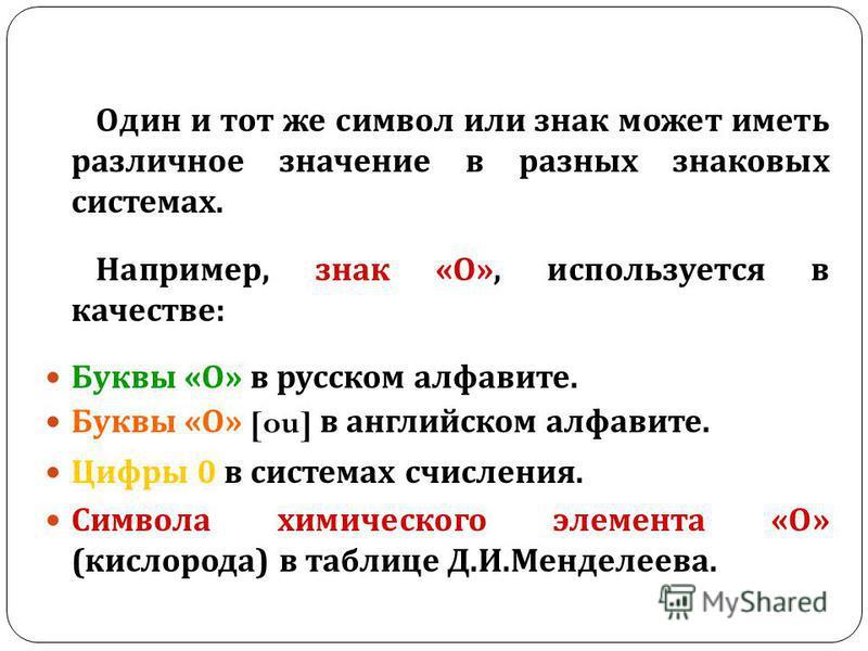 Один и тот же символ или знак может иметь различное значение в разных знаковых системах. Например, знак « О », используется в качестве : Буквы « О » в русском алфавите. Буквы « О » [ou] в английском алфавите. Цифры 0 в системах счисления. Символа хим