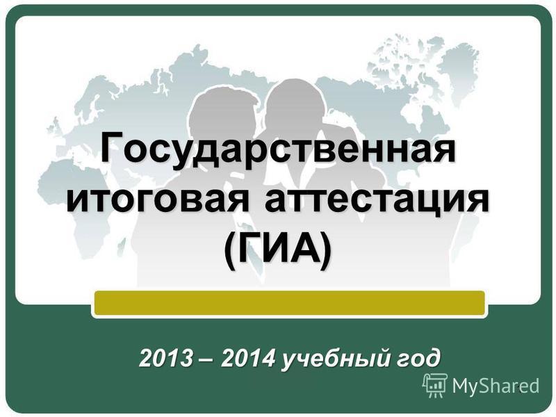 Государственная итоговая аттестация (ГИА) 2013 – 2014 учебный год 1