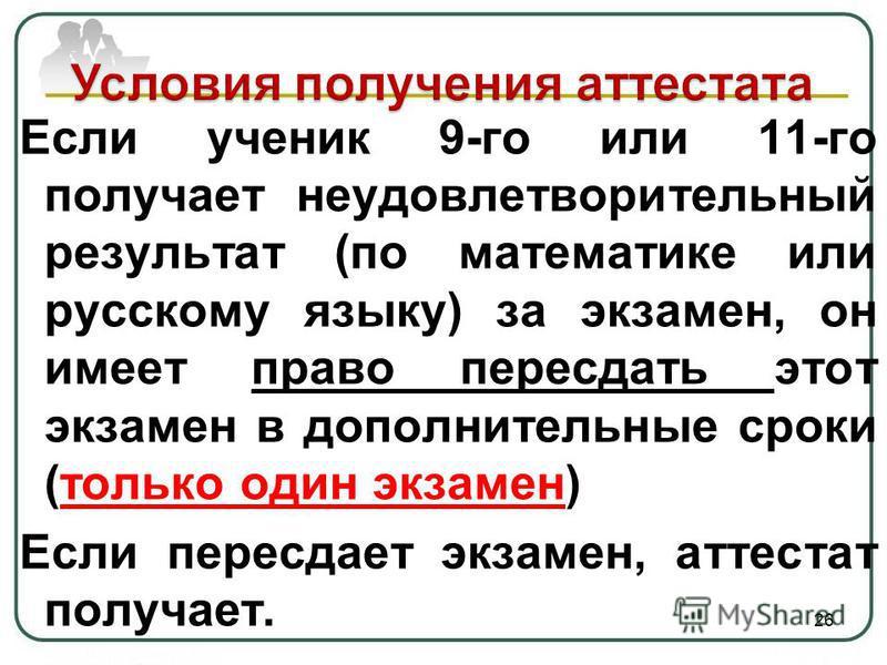 Если ученик 9-го или 11-го получает неудовлетворительный результат (по математике или русскому языку) за экзамен, он имеет право пересдать этот экзамен в дополнительные сроки (только один экзамен) Если пересдает экзамен, аттестат получает. 26