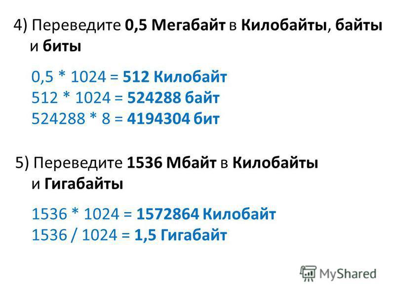 5) Переведите 1536 Мбайт в Килобайты и Гигабайты 0,5 * 1024 = 512 Килобайт 512 * 1024 = 524288 байт 524288 * 8 = 4194304 бит 4) Переведите 0,5 Мегабайт в Килобайты, байты и биты 1536 * 1024 = 1572864 Килобайт 1536 / 1024 = 1,5 Гигабайт
