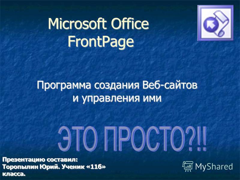 Microsoft Office FrontPage Программа создания Веб-сайтов и управления ими Презентацию составил: Торопылин Юрий. Ученик «11 б» класса.
