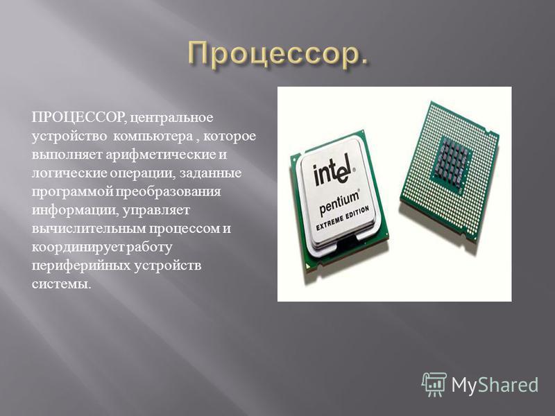 ПРОЦЕССОР, центральное устройство компьютера, которое выполняет арифметические и логические операции, заданные программой преобразования информации, управляет вычислительным процессом и координирует работу периферийных устройств системы.