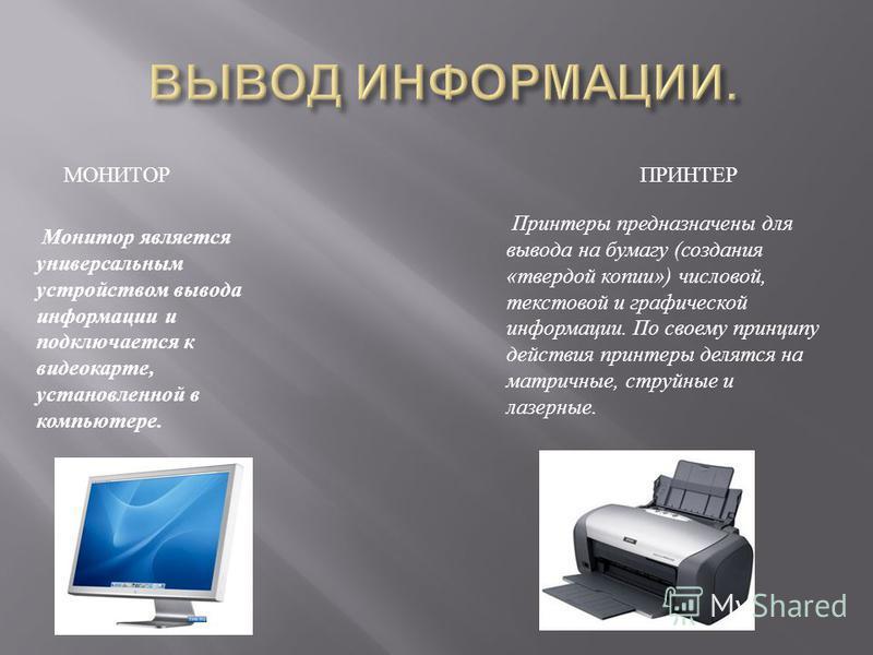МОНИТОР ПРИНТЕР Монитор является универсальным устройством вывода информации и подключается к видеокарте, установленной в компьютере. Принтеры предназначены для вывода на бумагу (создания «твердой копии») числовой, текстовой и графической информации.