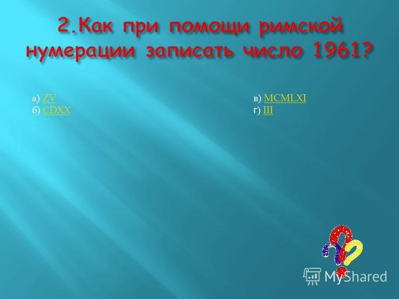 а) ZV ZV б) С DXXС DXX в) MCMLXI MCMLXI г ) III III
