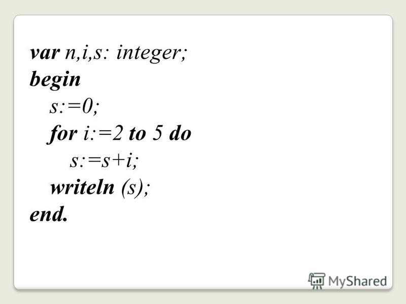var n,i,s: integer; begin s:=0; for i:=2 to 5 do s:=s+i; writeln (s); end.