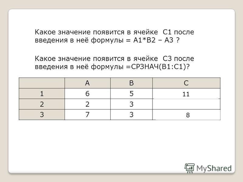 Какое значение появится в ячейке С1 после введения в неё формулы = A1*B2 – A3 ? ABC 165=A1*B2-A3 223 373=СРЗНАЧ(B1:C1) Какое значение появится в ячейке С3 после введения в неё формулы =СРЗНАЧ(B1:C1)? 11 8