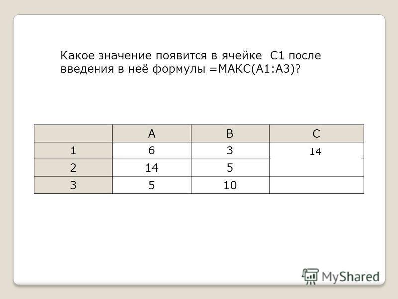 Какое значение появится в ячейке С1 после введения в неё формулы =МАКС(A1:A3)? ABC 163=МАКС(A1:A3) 2145 3510 14