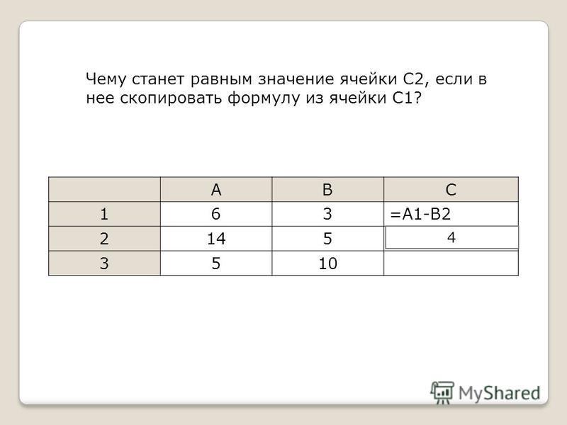 Чему станет равным значение ячейки C2, если в нее скопировать формулу из ячейки С1? ABC 163=A1-B2 2145 3510 =A2-B3 4