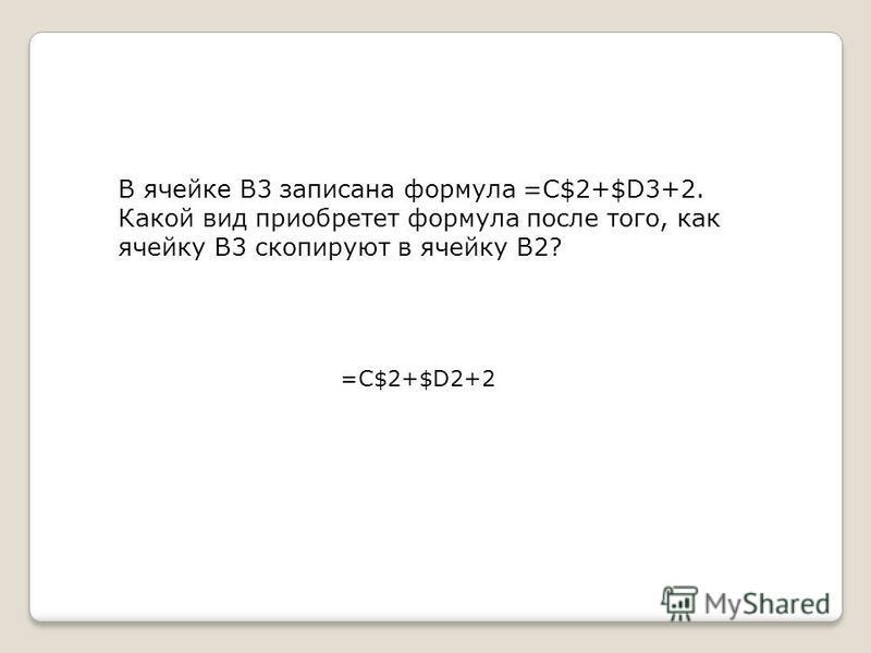 В ячейке B3 записана формула =C$2+$D3+2. Какой вид приобретет формула после того, как ячейку B3 скопируют в ячейку B2? =C$2+$D2+2