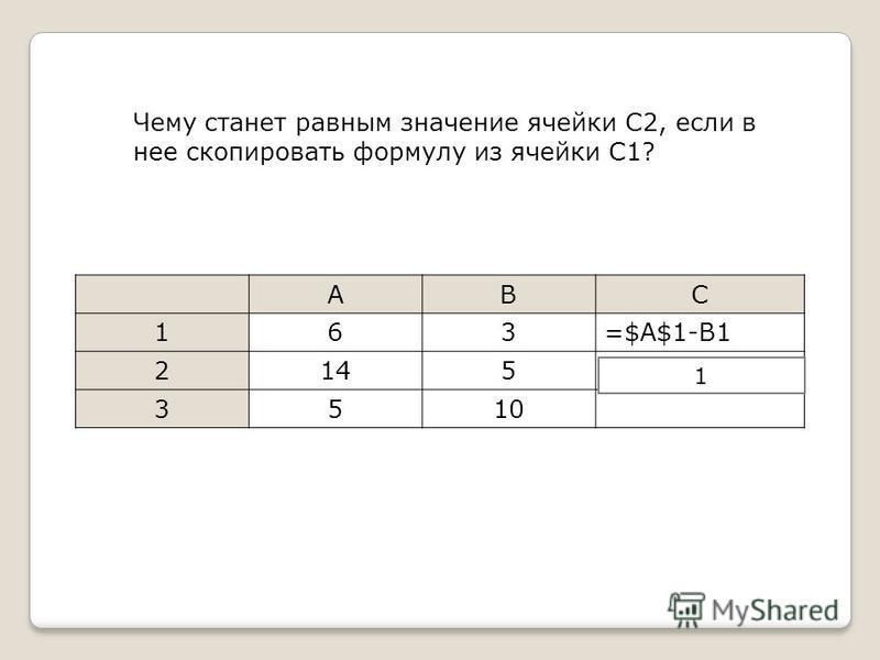 Чему станет равным значение ячейки C2, если в нее скопировать формулу из ячейки С1? ABC 163=$A$1-B1 2145 3510 =$A$1-B21