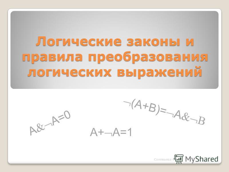 Логические законы и правила преобразования логических выражений A A=0 Соловьева О. А. (A+B)= A B A+ A=1