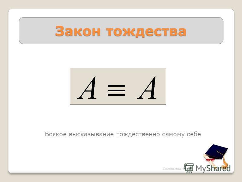 Закон тождества Всякое высказывание тождественно самому себе Соловьева О. А.