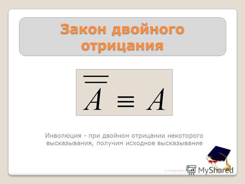 Закон двойного отрицания Инволюция - при двойном отрицании некоторого высказывания, получим исходное высказывание Соловьева О. А.