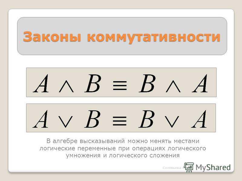 Законы коммутативности Соловьева О. А. В алгебре высказываний можно менять местами логические переменные при операциях логического умножения и логического сложения