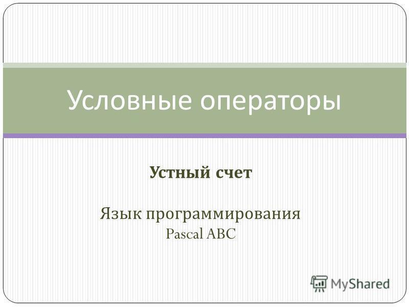 Устный счет Язык программирования Pascal ABC Условные операторы